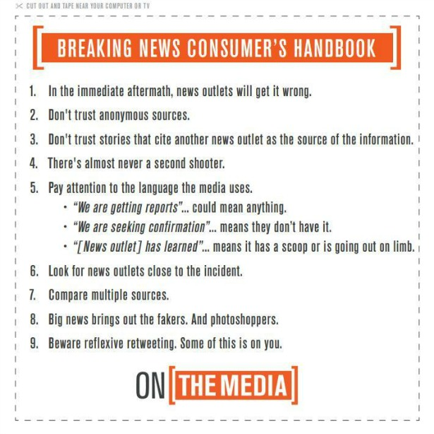 1) In the immediate aftermath, news outlets will get it wrong. 2) Don't trust anonymous sources. 3) Don't trust stories that cite another news outlet. 4) There's almost never a second shooter. 5) Pay attention to the language the media uses. 6) Look for news outlets close to the incident. 7) Compare multiple sources. 8) Big news brings out the fakers. And photoshoppers. 9) Beware reflexive retweeting. Some of this is on you.